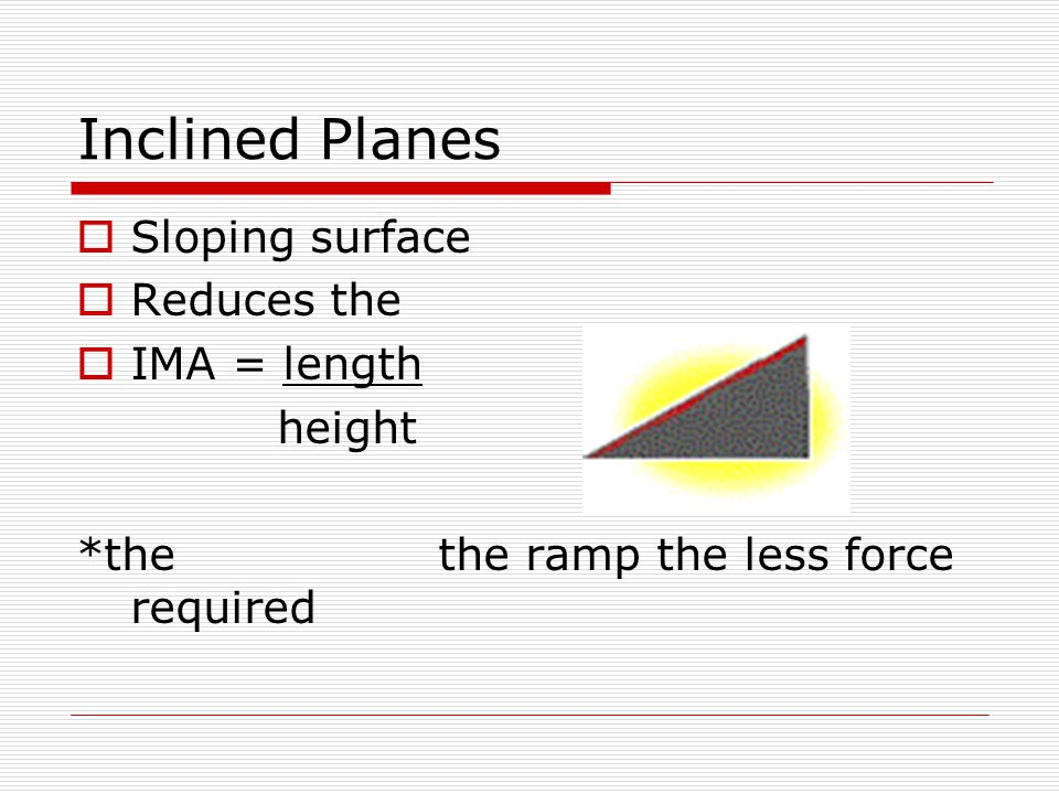 Inclined Planes  Sloping surface  Reduces the  IMA = length height *the the ramp the less force required