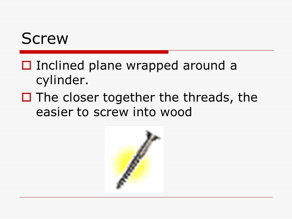 Screw  Inclined plane wrapped around a cylinder.  The closer together the threads, the easier to screw into wood
