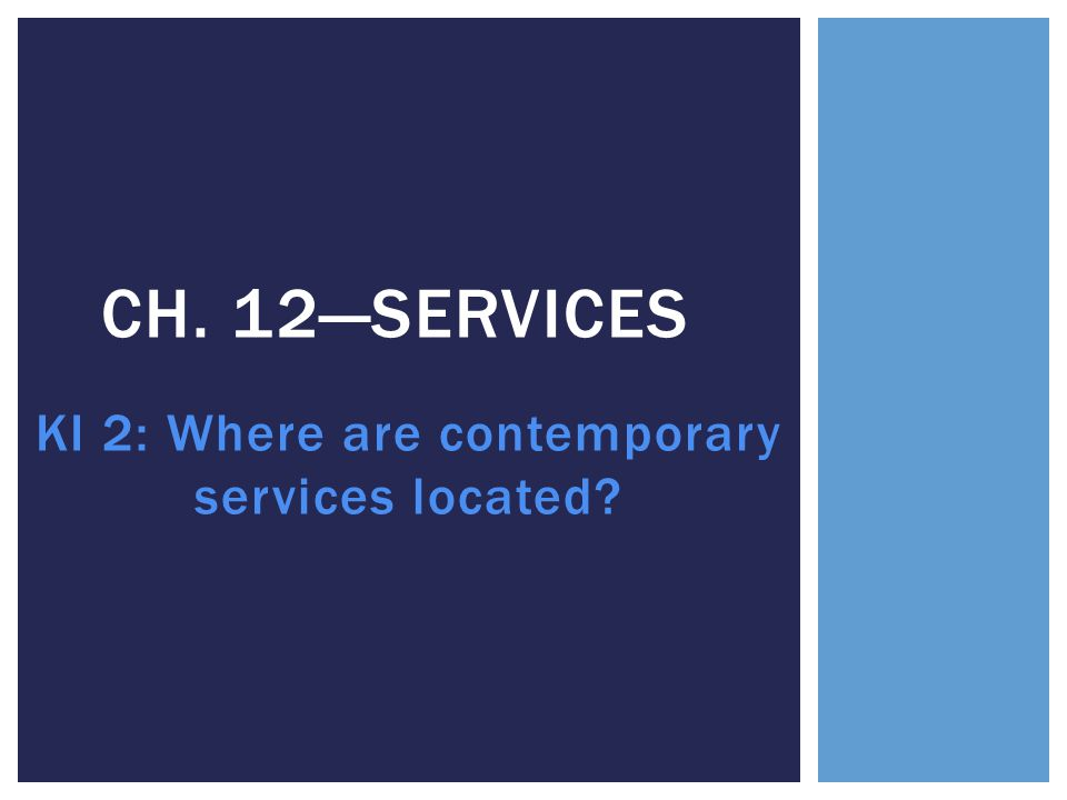 KI 2: Where are contemporary services located? CH. 12—SERVICES