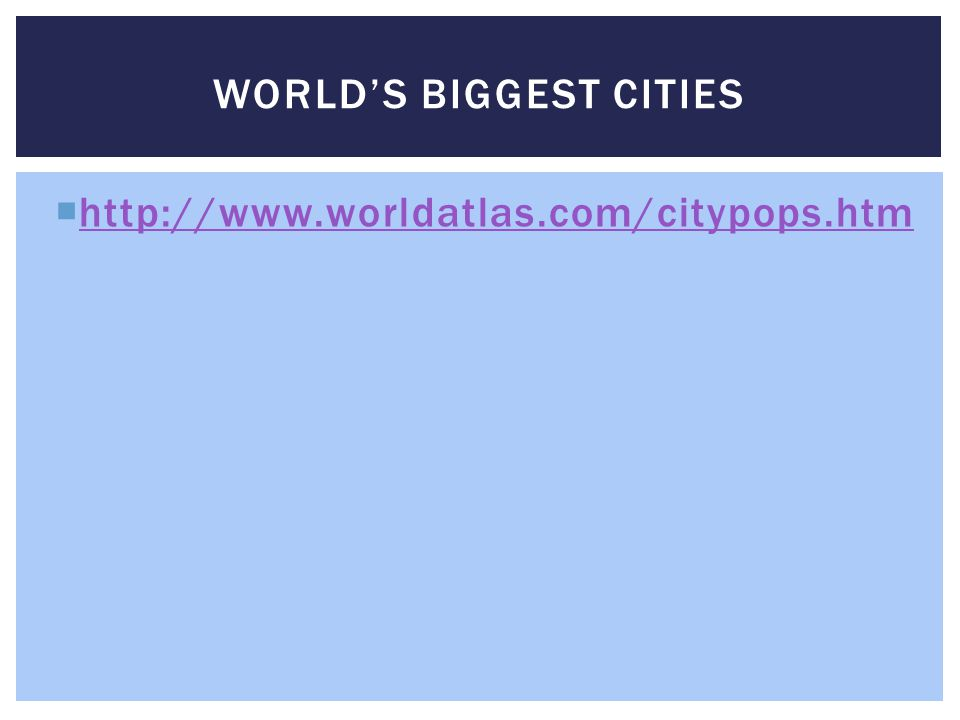  http://www.worldatlas.com/citypops.htm http://www.worldatlas.com/citypops.htm WORLD'S BIGGEST CITIES