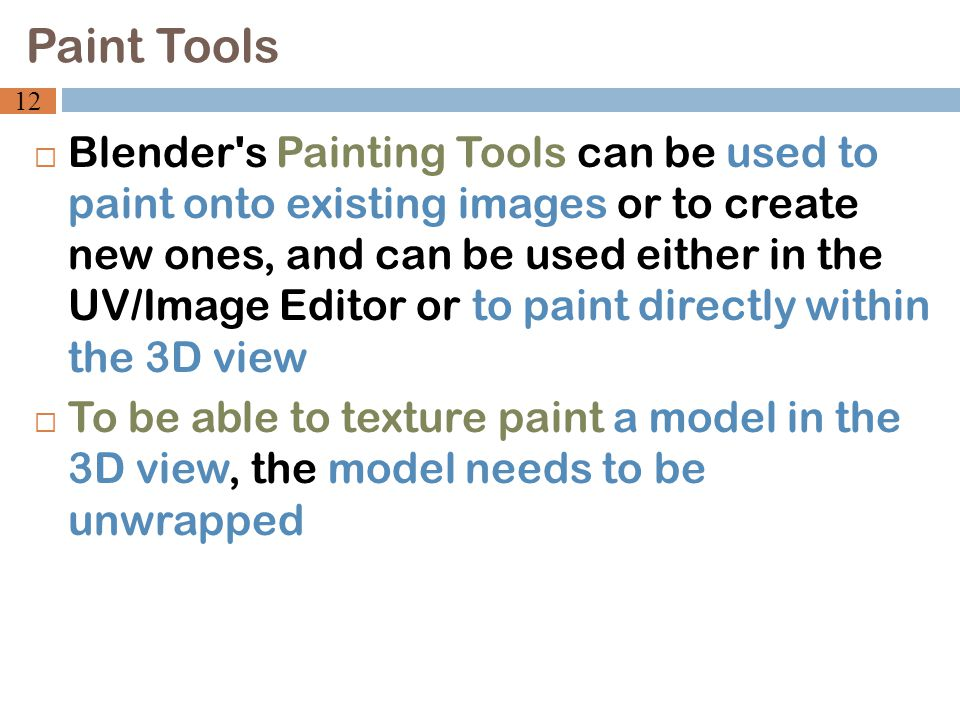  Blender s Painting Tools can be used to paint onto existing images or to create new ones, and can be used either in the UV/Image Editor or to paint directly within the 3D view  To be able to texture paint a model in the 3D view, the model needs to be unwrapped Paint Tools 12