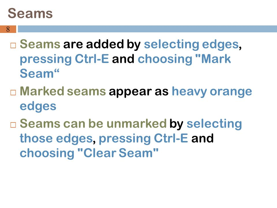  Seams are added by selecting edges, pressing Ctrl-E and choosing Mark Seam  Marked seams appear as heavy orange edges  Seams can be unmarked by selecting those edges, pressing Ctrl-E and choosing Clear Seam Seams 8