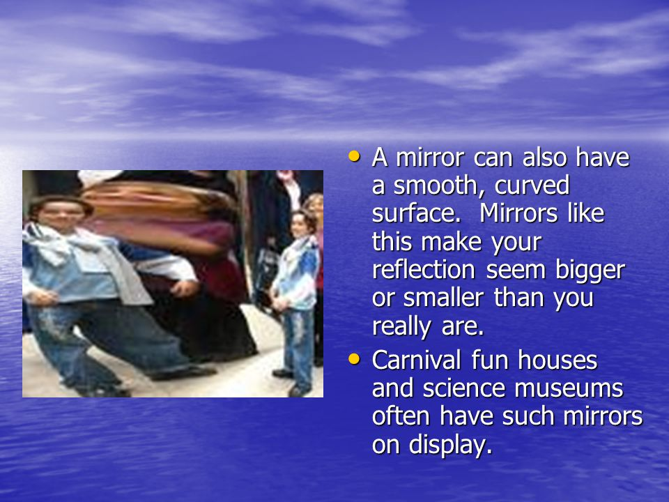 A mirror can also have a smooth, curved surface.