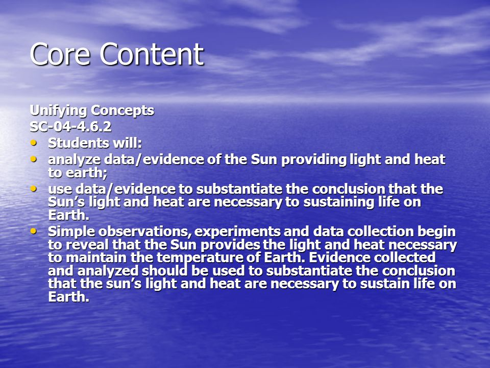 Core Content Unifying Concepts SC-04-4.6.2 Students will: Students will: analyze data/evidence of the Sun providing light and heat to earth; analyze data/evidence of the Sun providing light and heat to earth; use data/evidence to substantiate the conclusion that the Sun's light and heat are necessary to sustaining life on Earth.