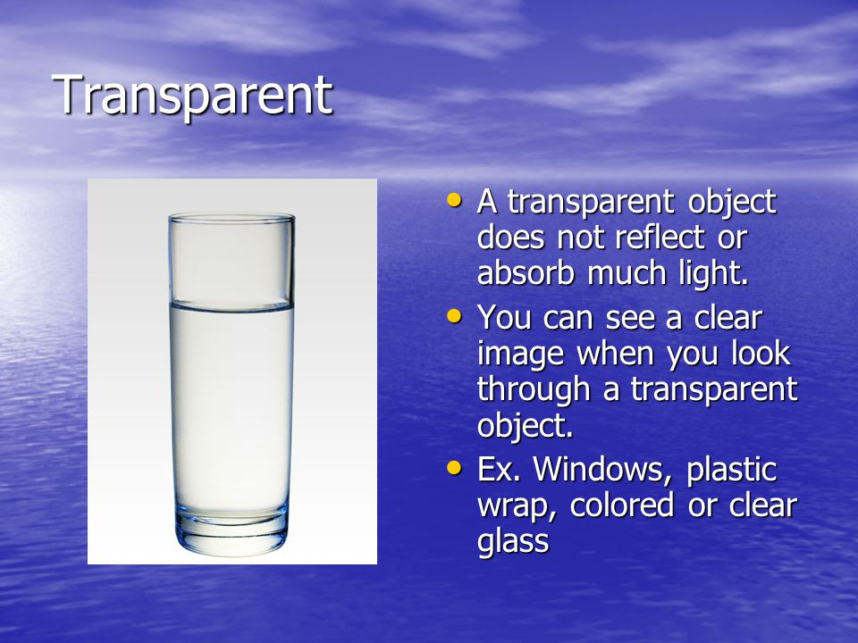 Transparent A transparent object does not reflect or absorb much light.