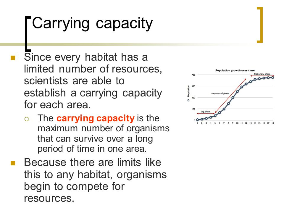 Carrying capacity Since every habitat has a limited number of resources, scientists are able to establish a carrying capacity for each area.  The car