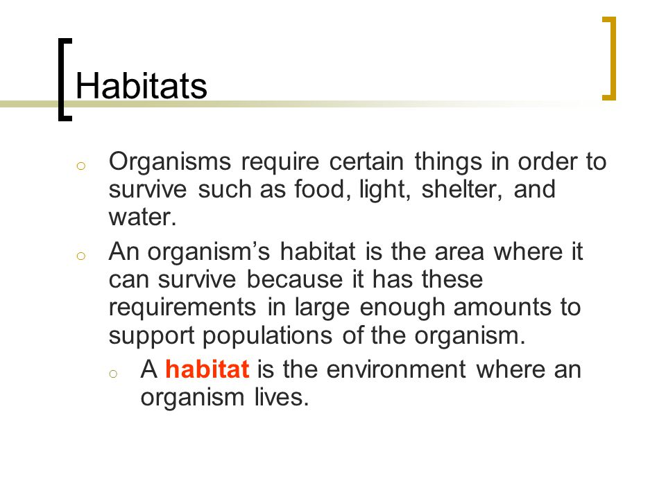 Habitats o Organisms require certain things in order to survive such as food, light, shelter, and water. o An organism's habitat is the area where it