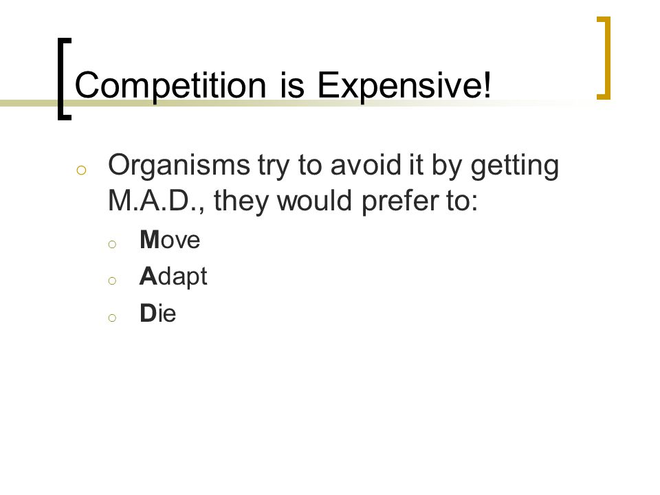 Competition is Expensive! o Organisms try to avoid it by getting M.A.D., they would prefer to: o Move o Adapt o Die