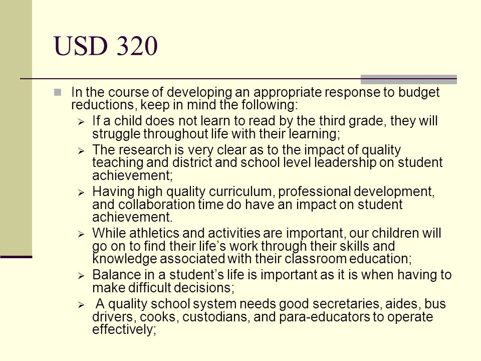 USD 320 In the course of developing an appropriate response to budget reductions, keep in mind the following:  If a child does not learn to read by the third grade, they will struggle throughout life with their learning;  The research is very clear as to the impact of quality teaching and district and school level leadership on student achievement;  Having high quality curriculum, professional development, and collaboration time do have an impact on student achievement.