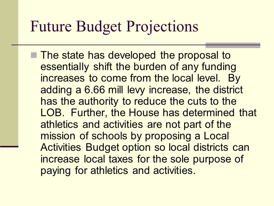 Future Budget Projections The state has developed the proposal to essentially shift the burden of any funding increases to come from the local level.