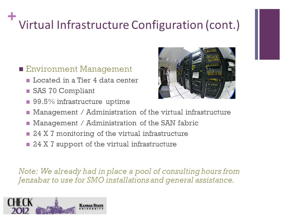 + Virtual Infrastructure Configuration (cont.) Environment Management Located in a Tier 4 data center SAS 70 Compliant 99.5% infrastructure uptime Management / Administration of the virtual infrastructure Management / Administration of the SAN fabric 24 X 7 monitoring of the virtual infrastructure 24 X 7 support of the virtual infrastructure Note: We already had in place a pool of consulting hours from Jenzabar to use for SMO installations and general assistance.