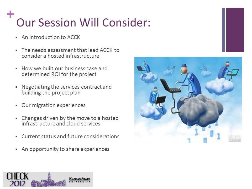 + Our Session Will Consider:  An introduction to ACCK  The needs assessment that lead ACCK to consider a hosted infrastructure  How we built our business case and determined ROI for the project  Negotiating the services contract and building the project plan  Our migration experiences  Changes driven by the move to a hosted infrastructure and cloud services  Current status and future considerations  An opportunity to share experiences 2