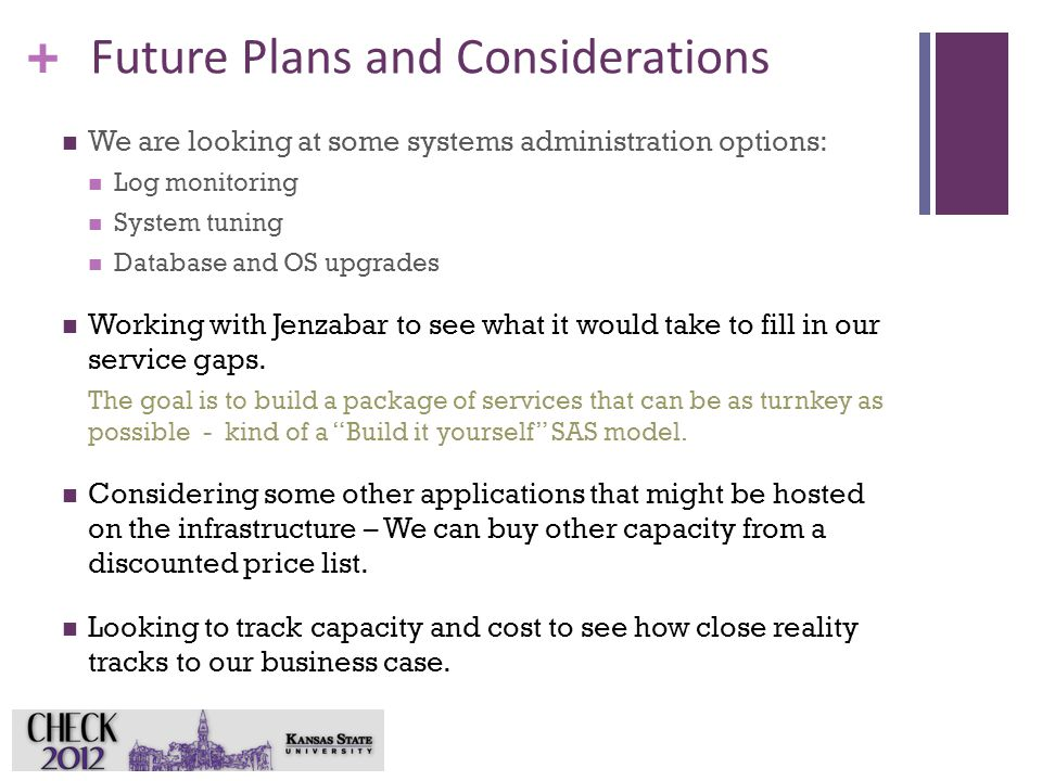 + Future Plans and Considerations We are looking at some systems administration options: Log monitoring System tuning Database and OS upgrades Working with Jenzabar to see what it would take to fill in our service gaps.