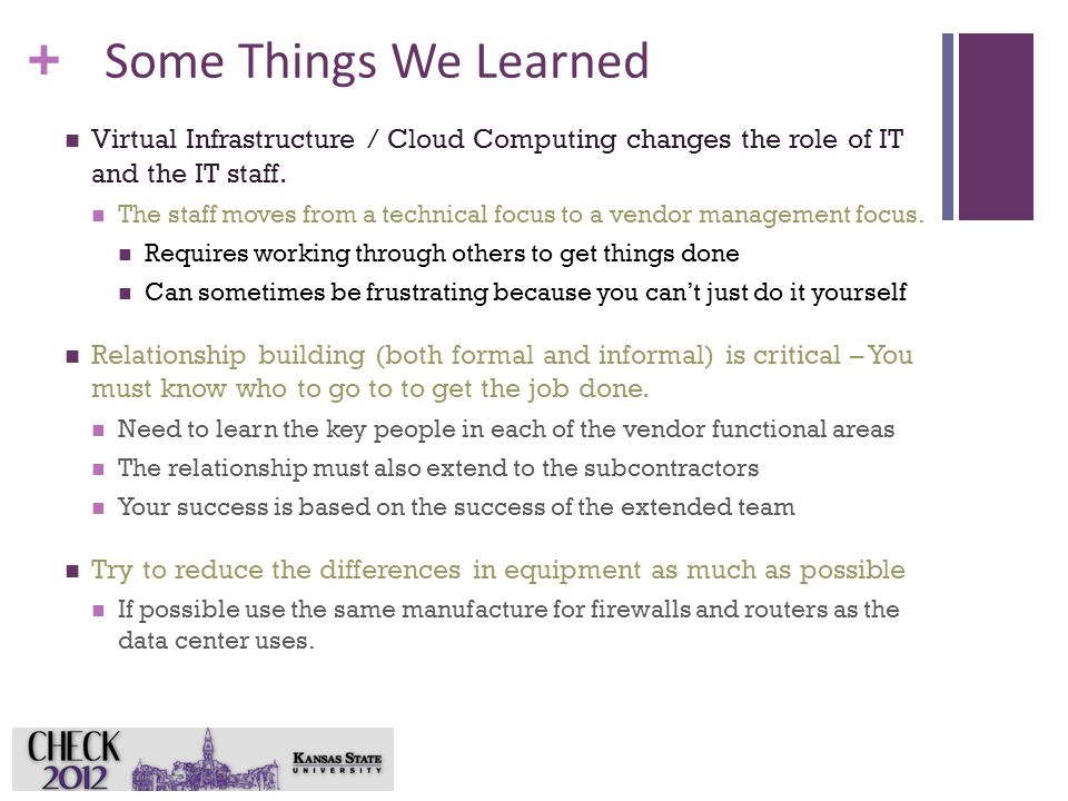 + Some Things We Learned Virtual Infrastructure / Cloud Computing changes the role of IT and the IT staff. The staff moves from a technical focus to a