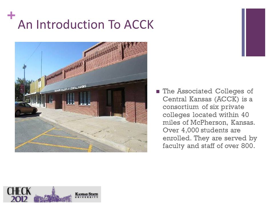 + An Introduction To ACCK The Associated Colleges of Central Kansas (ACCK) is a consortium of six private colleges located within 40 miles of McPherso