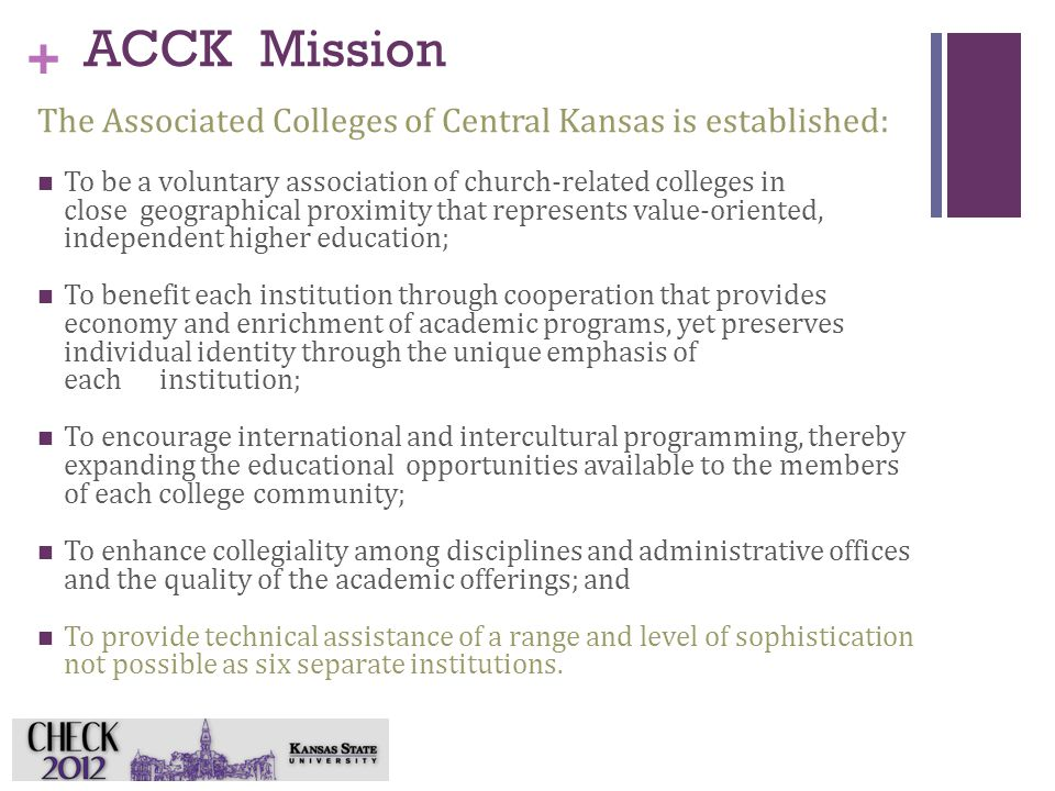 + ACCK Mission The Associated Colleges of Central Kansas is established: To be a voluntary association of church-related colleges in close geographical proximity that represents value-oriented, independent higher education; To benefit each institution through cooperation that provides economy and enrichment of academic programs, yet preserves individual identity through the unique emphasis of each institution; To encourage international and intercultural programming, thereby expanding the educational opportunities available to the members of each college community; To enhance collegiality among disciplines and administrative offices and the quality of the academic offerings; and To provide technical assistance of a range and level of sophistication not possible as six separate institutions.