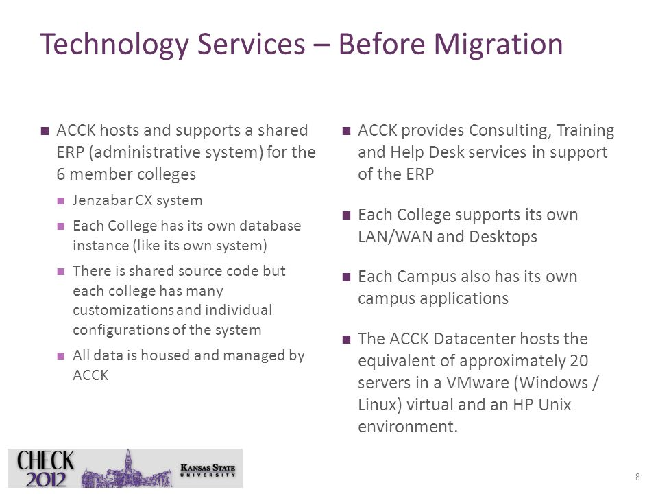 Technology Services – Before Migration ACCK hosts and supports a shared ERP (administrative system) for the 6 member colleges Jenzabar CX system Each College has its own database instance (like its own system) There is shared source code but each college has many customizations and individual configurations of the system All data is housed and managed by ACCK ACCK provides Consulting, Training and Help Desk services in support of the ERP Each College supports its own LAN/WAN and Desktops Each Campus also has its own campus applications The ACCK Datacenter hosts the equivalent of approximately 20 servers in a VMware (Windows / Linux) virtual and an HP Unix environment.