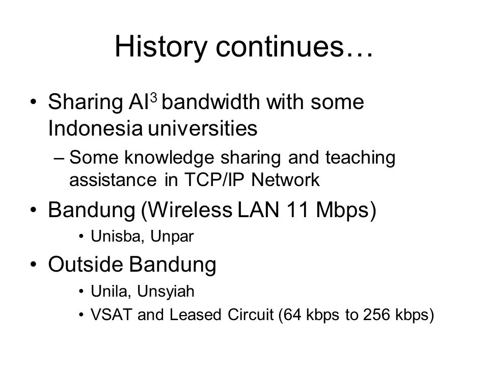 History continues… Sharing AI 3 bandwidth with some Indonesia universities –Some knowledge sharing and teaching assistance in TCP/IP Network Bandung (Wireless LAN 11 Mbps) Unisba, Unpar Outside Bandung Unila, Unsyiah VSAT and Leased Circuit (64 kbps to 256 kbps)