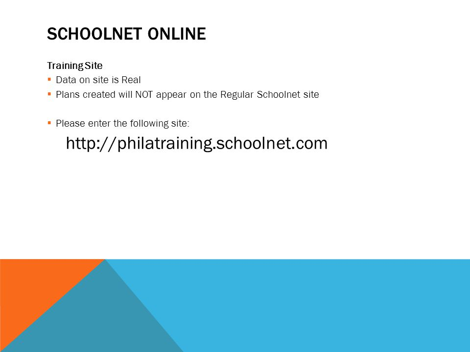 SCHOOLNET ONLINE Training Site  Data on site is Real  Plans created will NOT appear on the Regular Schoolnet site  Please enter the following site: http://philatraining.schoolnet.com