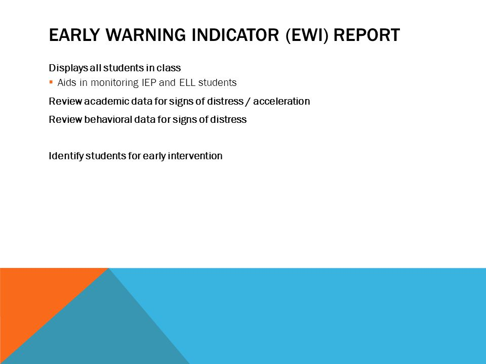 EARLY WARNING INDICATOR (EWI) REPORT Displays all students in class  Aids in monitoring IEP and ELL students Review academic data for signs of distress / acceleration Review behavioral data for signs of distress Identify students for early intervention