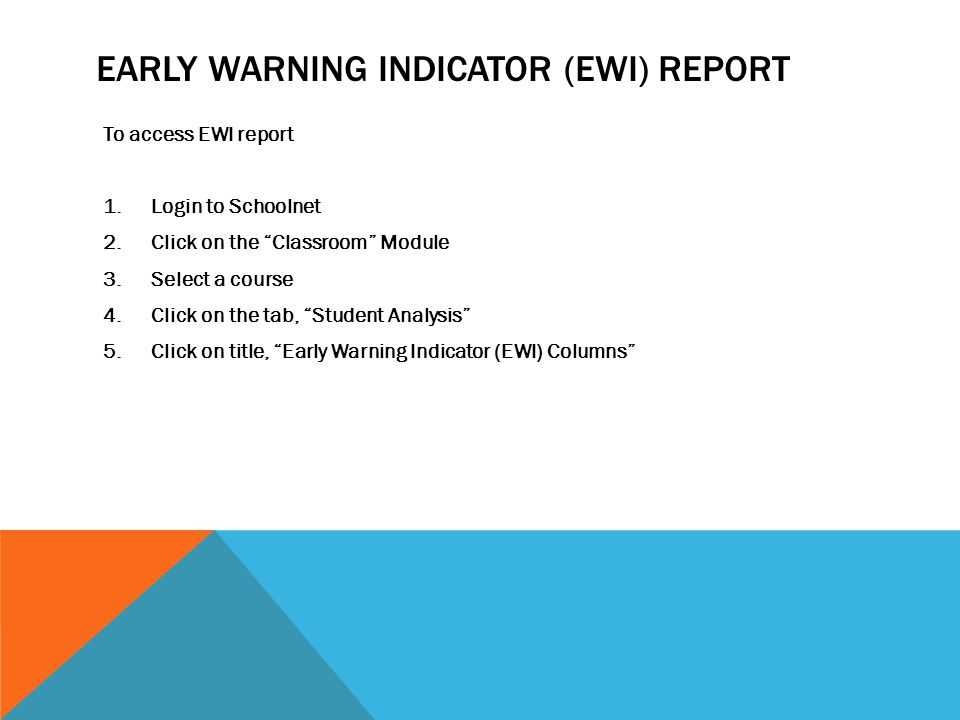 EARLY WARNING INDICATOR (EWI) REPORT To access EWI report 1.Login to Schoolnet 2.Click on the Classroom Module 3.Select a course 4.Click on the tab, Student Analysis 5.Click on title, Early Warning Indicator (EWI) Columns