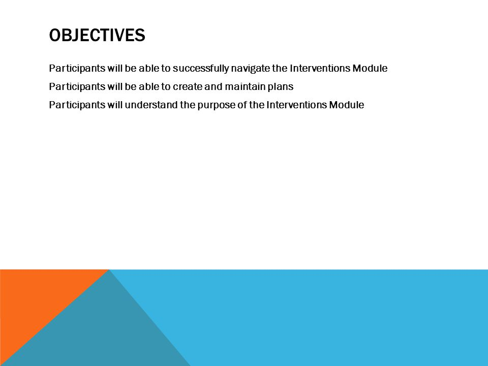 OBJECTIVES Participants will be able to successfully navigate the Interventions Module Participants will be able to create and maintain plans Participants will understand the purpose of the Interventions Module