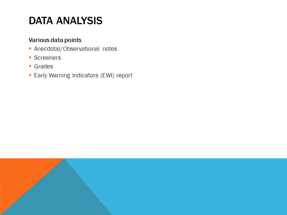 DATA ANALYSIS Various data points  Anecdotal/Observational notes  Screeners  Grades  Early Warning Indicators (EWI) report