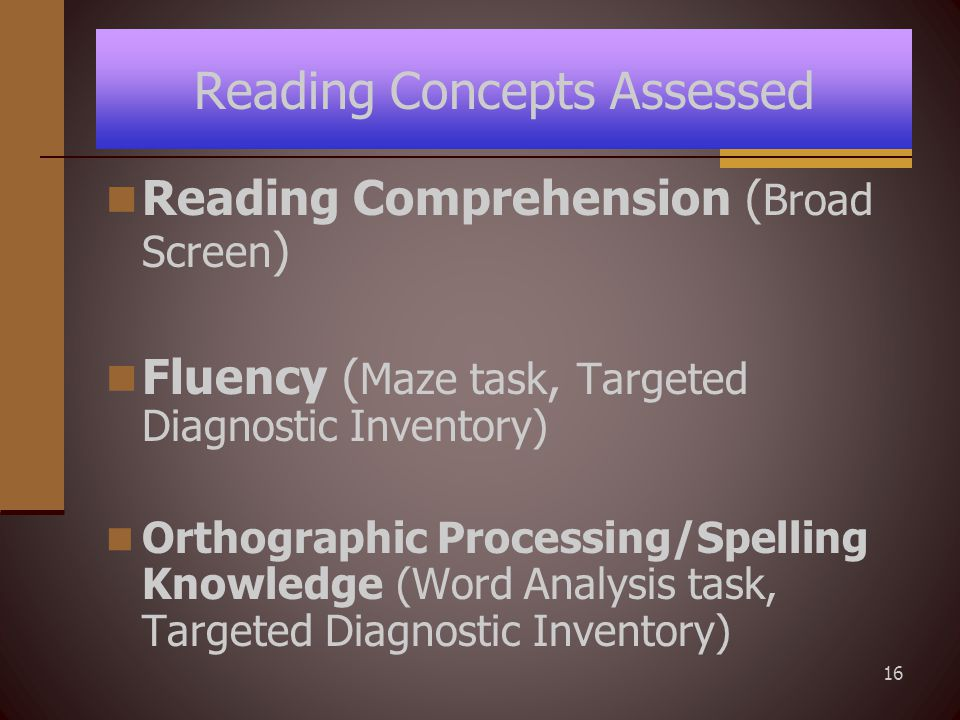 16 Reading Concepts Assessed Reading Comprehension ( Broad Screen ) Fluency ( Maze task, Targeted Diagnostic Inventory) Orthographic Processing/Spelling Knowledge (Word Analysis task, Targeted Diagnostic Inventory)