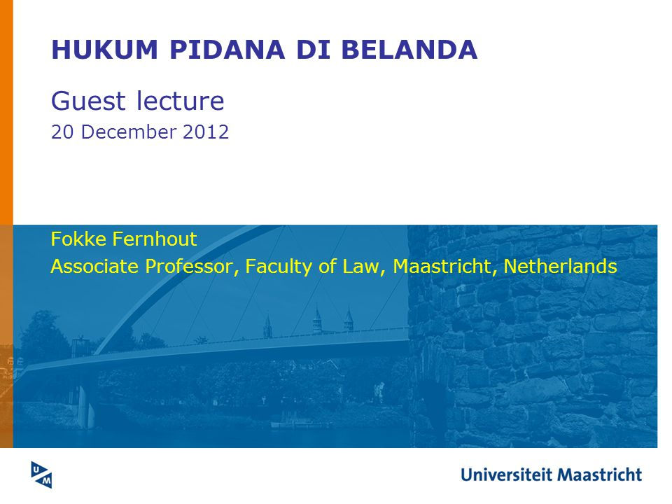 HUKUM PIDANA DI BELANDA Guest lecture 20 December 2012 Fokke Fernhout Associate Professor, Faculty of Law, Maastricht, Netherlands