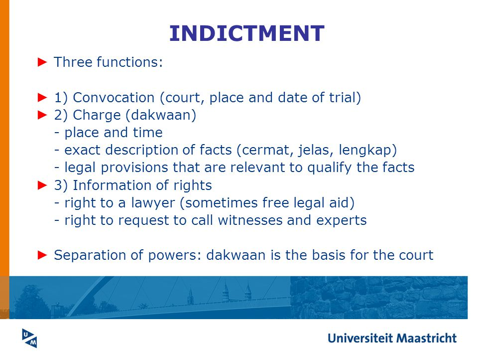 INDICTMENT ► Three functions: ► 1) Convocation (court, place and date of trial) ► 2) Charge (dakwaan) - place and time - exact description of facts (cermat, jelas, lengkap) - legal provisions that are relevant to qualify the facts ► 3) Information of rights - right to a lawyer (sometimes free legal aid) - right to request to call witnesses and experts ► Separation of powers: dakwaan is the basis for the court