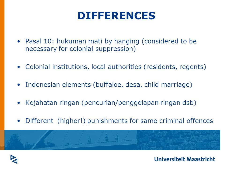 DIFFERENCES Pasal 10: hukuman mati by hanging (considered to be necessary for colonial suppression) Colonial institutions, local authorities (residents, regents) Indonesian elements (buffaloe, desa, child marriage) Kejahatan ringan (pencurian/penggelapan ringan dsb) Different (higher!) punishments for same criminal offences