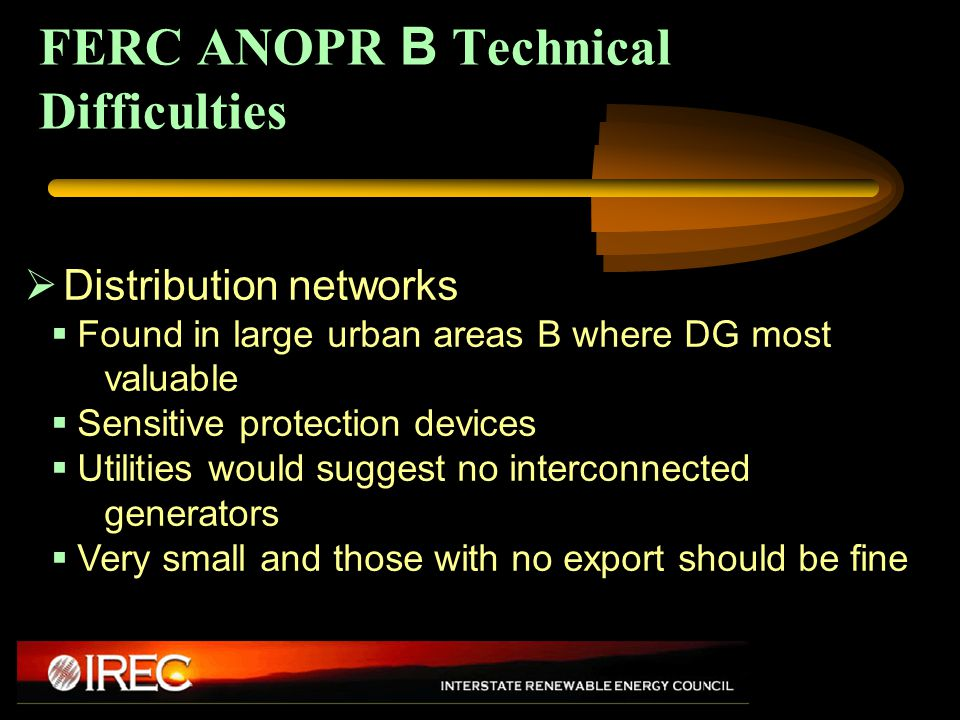 FERC ANOPR B Technical Difficulties  Distribution networks  Found in large urban areas B where DG most valuable  Sensitive protection devices  Utilities would suggest no interconnected generators  Very small and those with no export should be fine