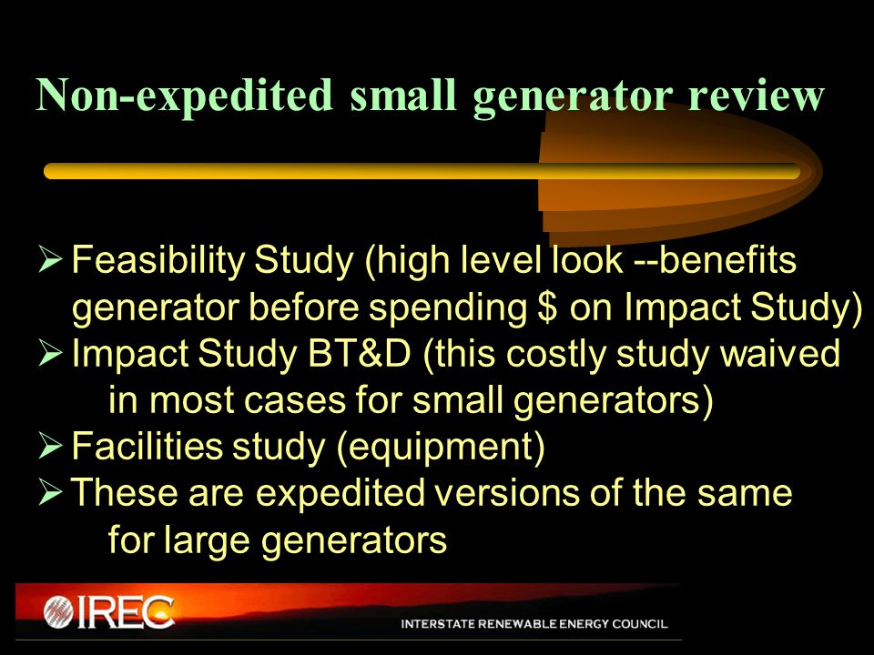 Non-expedited small generator review  Feasibility Study (high level look --benefits generator before spending $ on Impact Study)  Impact Study BT&D (this costly study waived in most cases for small generators)  Facilities study (equipment)  These are expedited versions of the same for large generators