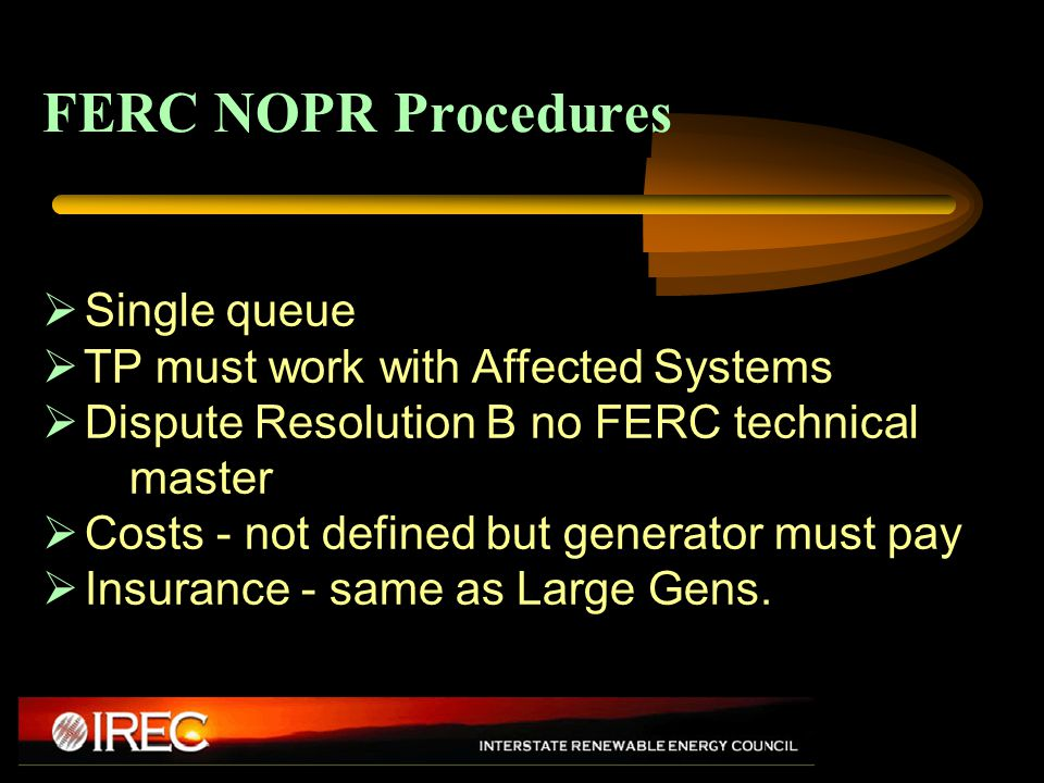 FERC NOPR Procedures  Single queue  TP must work with Affected Systems  Dispute Resolution B no FERC technical master  Costs - not defined but generator must pay  Insurance - same as Large Gens.