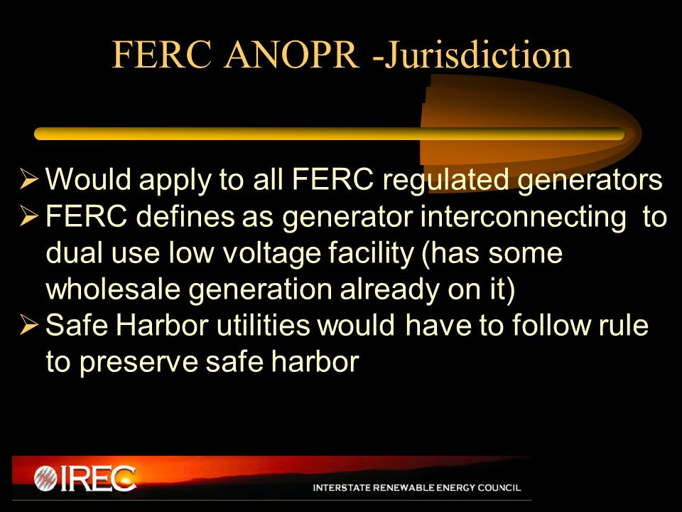 FERC ANOPR -Jurisdiction  Would apply to all FERC regulated generators  FERC defines as generator interconnecting to dual use low voltage facility (has some wholesale generation already on it)  Safe Harbor utilities would have to follow rule to preserve safe harbor
