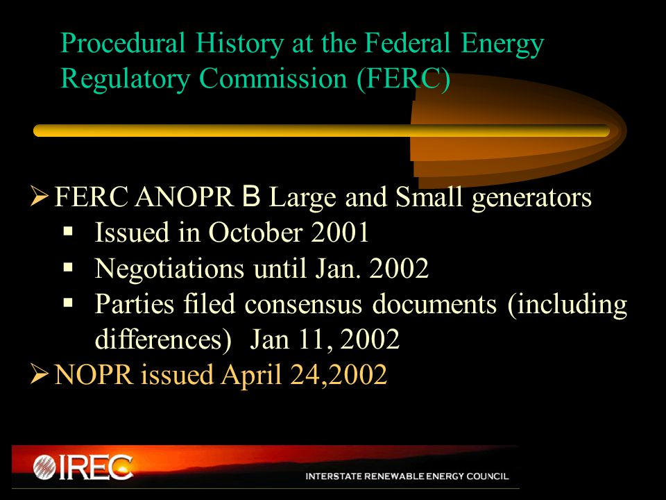FERC Generator Interconnection Rulemaking - Procedure  Original ANOPR suggested FERC wanted expedited procedures for small generation B set bar at 20MW  Parties achieved little consensus on small generator interconnection standards  Second ANOPR issued for small generators August 2002