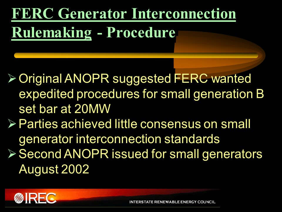 FERC Generator Interconnection Rulemaking - Procedure  Original ANOPR suggested FERC wanted expedited procedures for small generation B set bar at 20MW  Parties achieved little consensus on small generator interconnection standards  Second ANOPR issued for small generators August 2002