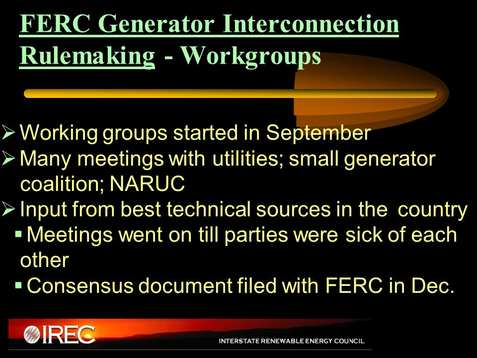 FERC Generator Interconnection Rulemaking - Workgroups  Working groups started in September  Many meetings with utilities; small generator coalition; NARUC  Input from best technical sources in the country  Meetings went on till parties were sick of each other  Consensus document filed with FERC in Dec.