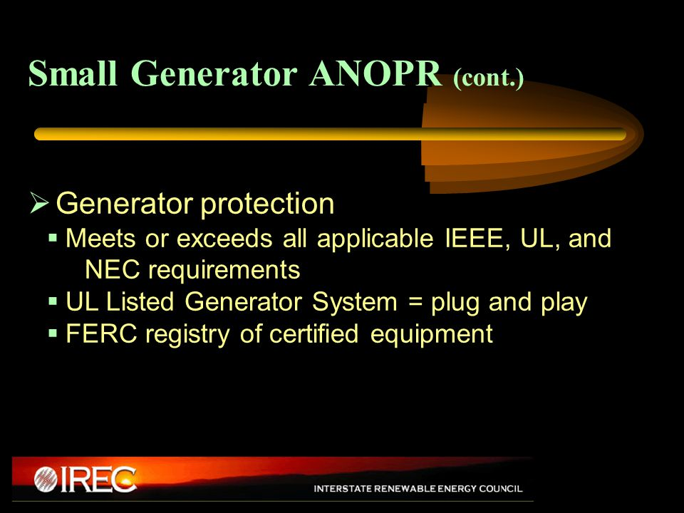 Small Generator ANOPR (cont.)  Generator protection  Meets or exceeds all applicable IEEE, UL, and NEC requirements  UL Listed Generator System = plug and play  FERC registry of certified equipment