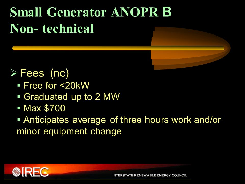 Small Generator ANOPR B Non- technical  Fees (nc)  Free for <20kW  Graduated up to 2 MW  Max $700  Anticipates average of three hours work and/or minor equipment change