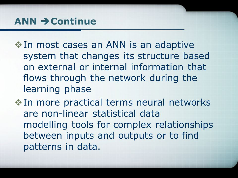 ANN  Continue  In most cases an ANN is an adaptive system that changes its structure based on external or internal information that flows through th