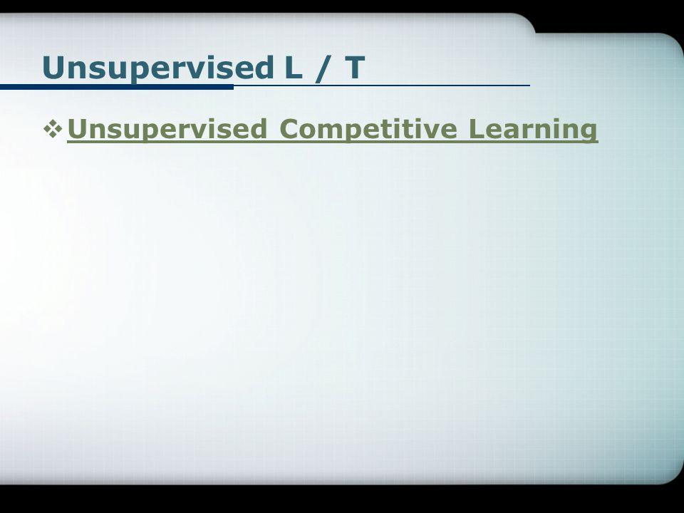 Unsupervised L / T  Unsupervised Competitive Learning Unsupervised Competitive Learning