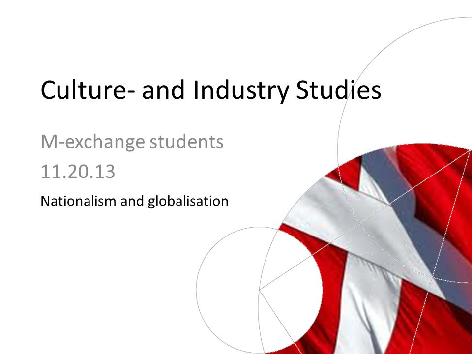 Culture- and Industry Studies Nationalism and globalisation M-exchange students 11.20.13