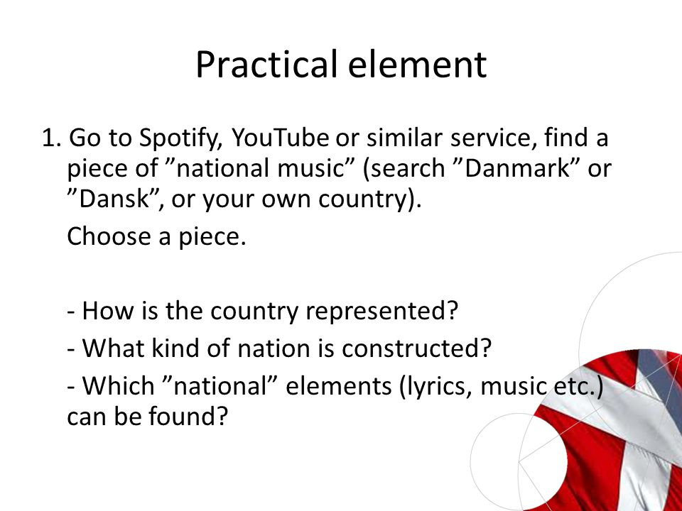 "Practical element 1. Go to Spotify, YouTube or similar service, find a piece of ""national music"" (search ""Danmark"" or ""Dansk"", or your own country). C"
