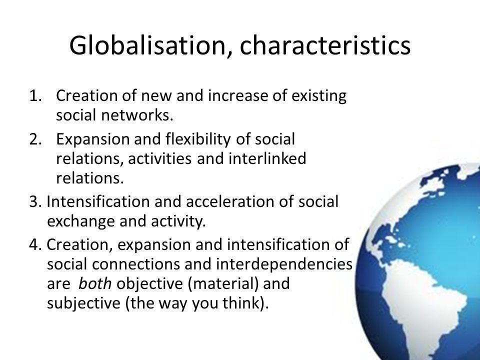 Globalisation, characteristics 1.Creation of new and increase of existing social networks. 2.Expansion and flexibility of social relations, activities