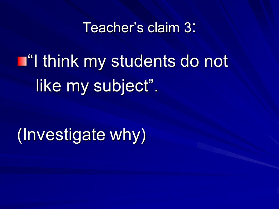 Teacher's claim 3 : I think my students do not like my subject .