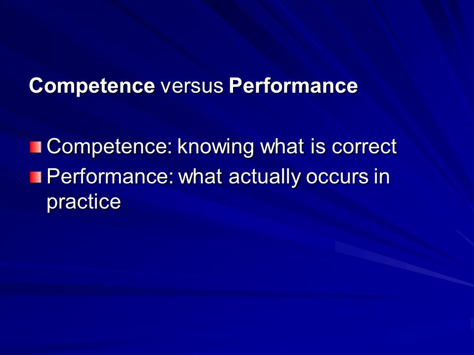 Competence versus Performance Competence: knowing what is correct Performance: what actually occurs in practice