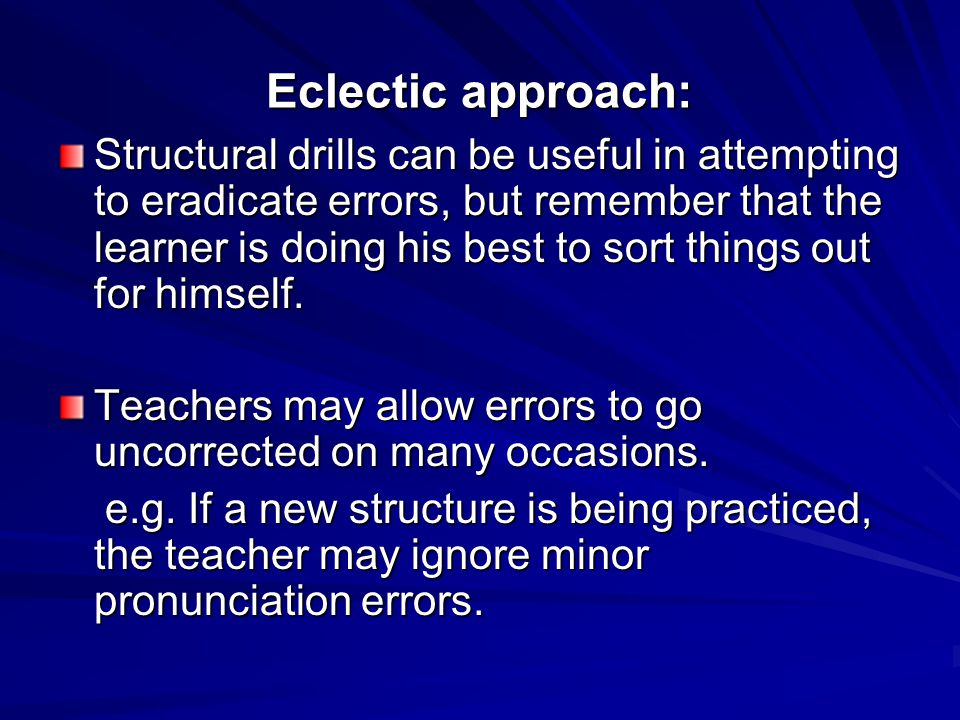 Eclectic approach: Structural drills can be useful in attempting to eradicate errors, but remember that the learner is doing his best to sort things out for himself.