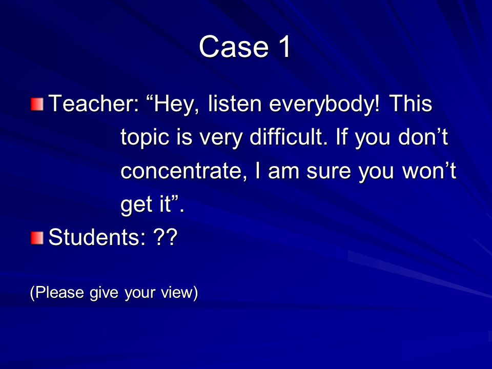 Case 1 Teacher: Hey, listen everybody.This topic is very difficult.