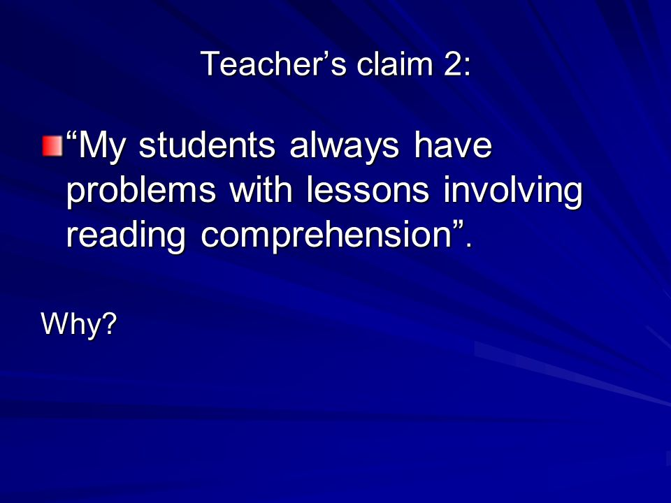 Teacher's claim 2: My students always have problems with lessons involving reading comprehension .